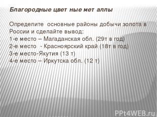 Благородные цветные металлы Определите основные районы добычи золота в России и