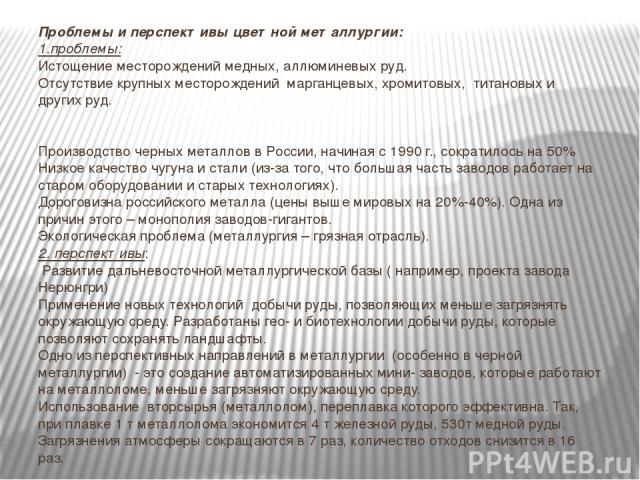 Проблемы и перспективы цветной металлургии: 1.проблемы: Истощение месторождений медных, аллюминевых руд. Отсутствие крупных месторождений марганцевых, хромитовых, титановых и других руд.   Производство черных металлов в России, начиная с 1990 г., …