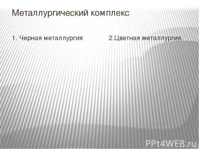 Металлургический комплекс 1. Черная металлургия 2.Цветная металлургия.