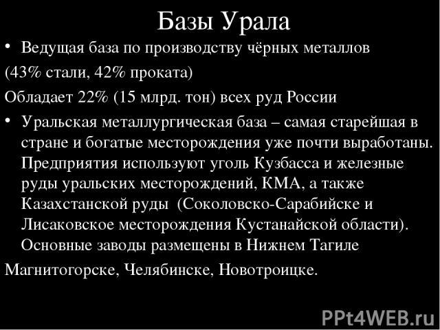 Базы Урала Ведущая база по производству чёрных металлов (43% стали, 42% проката) Обладает 22% (15 млрд. тон) всех руд России Уральская металлургическая база – самая старейшая в стране и богатые месторождения уже почти выработаны. Предприятия использ…