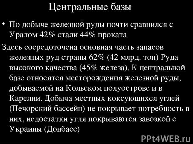 Центральные базы По добыче железной руды почти сравнился с Уралом 42% стали 44% проката Здесь сосредоточена основная часть запасов железных руд страны 62% (42 млрд. тон) Руда высокого качества (45% железа). К центральной базе относятся месторождения…