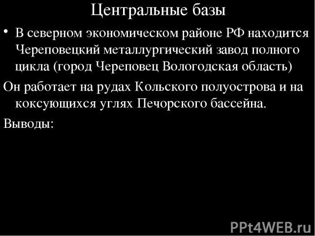 Центральные базы В северном экономическом районе РФ находится Череповецкий металлургический завод полного цикла (город Череповец Вологодская область) Он работает на рудах Кольского полуострова и на коксующихся углях Печорского бассейна. Выводы: