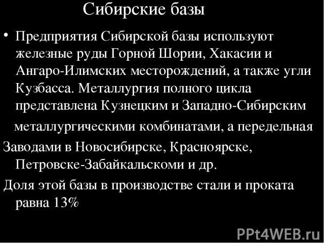 Сибирские базы Предприятия Сибирской базы используют железные руды Горной Шории, Хакасии и Ангаро-Илимских месторождений, а также угли Кузбасса. Металлургия полного цикла представлена Кузнецким и Западно-Сибирским металлургическими комбинатами, а пе…
