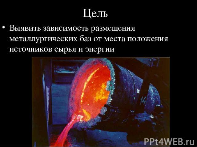 Цель Выявить зависимость размещения металлургических баз от места положения источников сырья и энергии