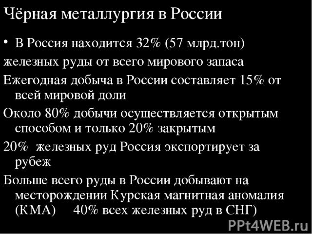 Чёрная металлургия в России В Россия находится 32% (57 млрд.тон) железных руды от всего мирового запаса Ежегодная добыча в России составляет 15% от всей мировой доли Около 80% добычи осуществляется открытым способом и только 20% закрытым 20% железны…