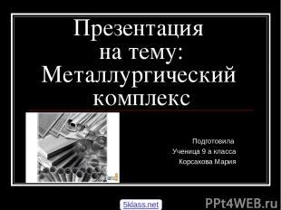 Презентация на тему: Металлургический комплекс Подготовила Ученица 9 а класса Ко
