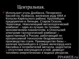Центральная. Использует уголь Донбасса, Печорского бассей на, Кузбасса, железную