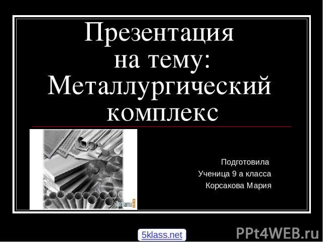 Презентация на тему: Металлургический комплекс Подготовила Ученица 9 а класса Корсакова Мария 5klass.net