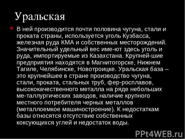Уральская В ней производится почти половина чугуна, стали и проката страны, используется уголь Кузбасса, железная руда КМА и собственных месторождений. Значительный удельный вес име ют здесь уголь и руда, импортируемые из Казахстана. Крупней шие пре…