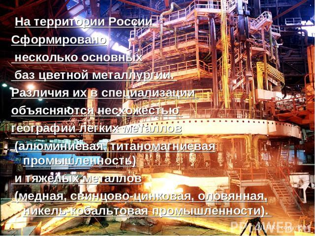 На территории России Сформировано несколько основных баз цветной металлургии. Различия их в специализации объясняются несхожестью географии легких металлов (алюминиевая, титаномагниевая промышленность) и тяжелых металлов (медная, свинцово-цинковая, …