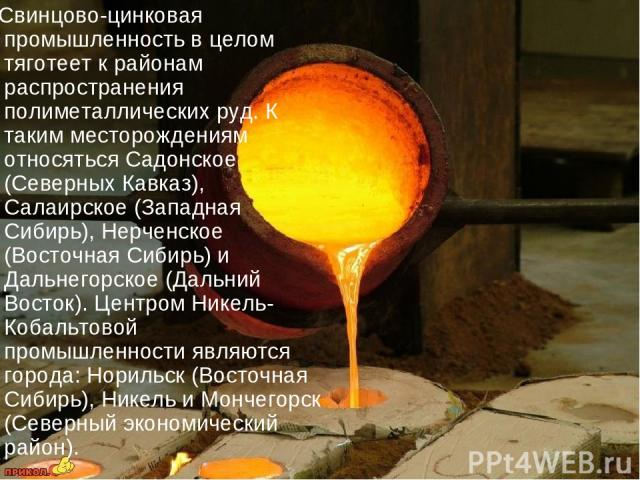 Свинцово-цинковая промышленность в целом тяготеет к районам распространения полиметаллических руд. К таким месторождениям относяться Садонское (Северных Кавказ), Салаирское (Западная Сибирь), Нерченское (Восточная Сибирь) и Дальнегорское (Дальний Во…