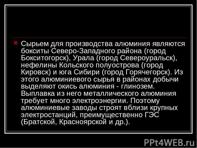 Сырьем для производства алюминия являются бокситы Северо-Западного района (город Бокситогорск), Урала (город Североуральск), нефелины Кольского полуострова (город Кировск) и юга Сибири (город Горячегорск). Из этого алюминиевого сырья в районах добыч…