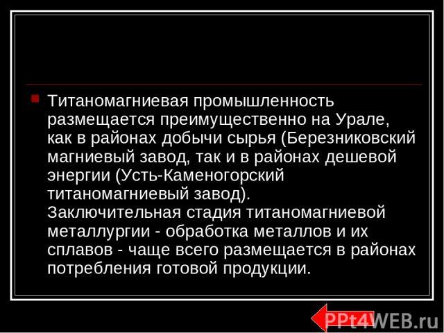 Титаномагниевая промышленность размещается преимущественно на Урале, как в районах добычи сырья (Березниковский магниевый завод, так и в районах дешевой энергии (Усть-Каменогорский титаномагниевый завод). Заключительная стадия титаномагниевой металл…