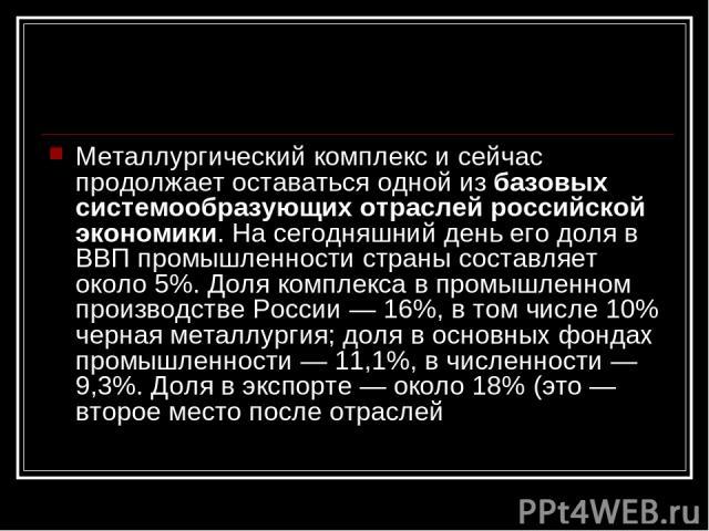Металлургический комплекс и сейчас продолжает оставаться одной из базовых системообразующих отраслей российской экономики. На сегодняшний день его доля в ВВП промышленности страны составляет около 5%. Доля комплекса в промышленном производстве Росси…