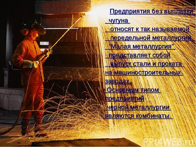 """Предприятия без выплавки чугуна относят к так называемой передельной металлургии. """"Малая металлургия"""" представляет собой выпуск стали и проката на машиностроительных заводах. Основным типом предприятий черной металлургии являются комбинаты."""