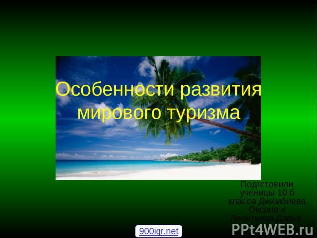 Особенности развития мирового туризма Подготовили ученицы 10 б класса Джимбиева Оксана и Леонтьева Дарья. 900igr.net