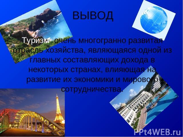 ВЫВОД Туризм- очень многогранно развитая отрасль хозяйства, являющаяся одной из главных составляющих дохода в некоторых странах, влияющая на развитие их экономики и мирового сотрудничества.