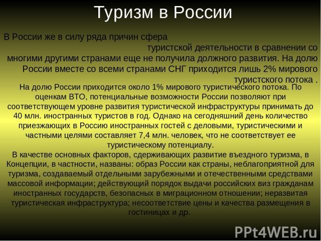 Туризм в России В России же в силу ряда причин сфера туристской деятельности в сравнении со многими другими странами еще не получила должного развития. На долю России вместе со всеми странами СНГ приходится лишь 2% мирового туристского потока . На д…