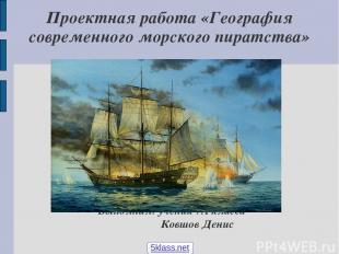Проектная работа «География современного морского пиратства» Выполнил: ученик 7А