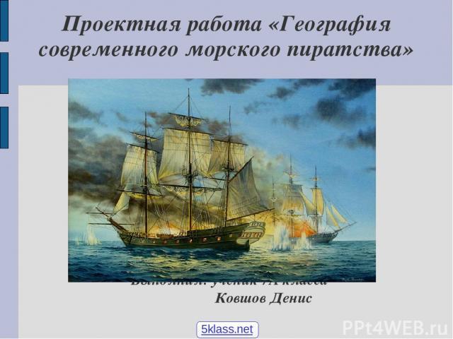Проектная работа «География современного морского пиратства» Выполнил: ученик 7А класса Ковшов Денис 5klass.net