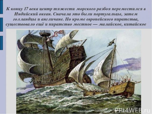 К концу 17 века центр тяжести морского разбоя переместился в Индийский океан. Сначала это были португальцы, затем голландцы и англичане. Но кроме европейского пиратства, существовало ещё и пиратство местное — малайское, китайское