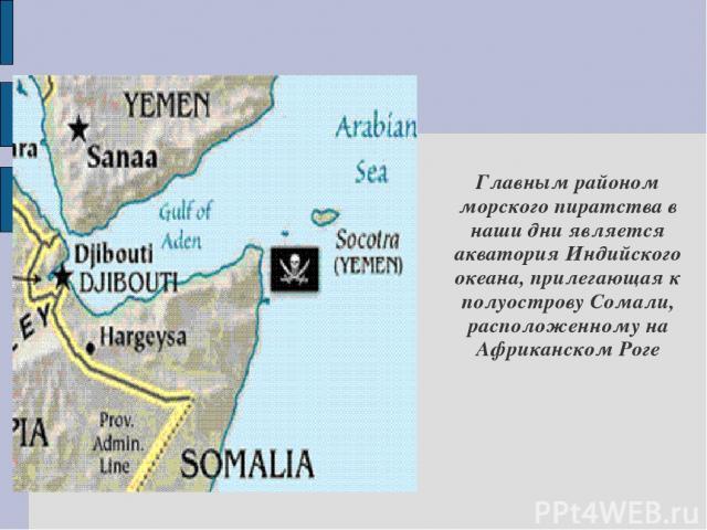 Главным районом морского пиратства в наши дни является акватория Индийского океана, прилегающая к полуострову Сомали, расположенному на Африканском Роге