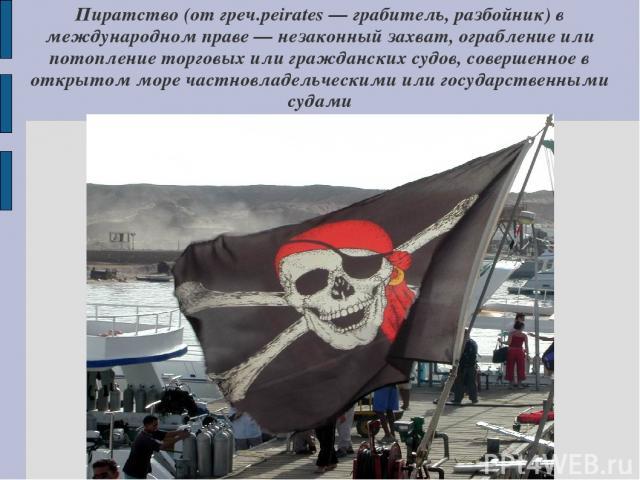 Пиратство (от греч.peirates — грабитель, разбойник) в международном праве — незаконный захват, ограбление или потопление торговых или гражданских судов, совершенное в открытом море частновладельческими или государственными судами