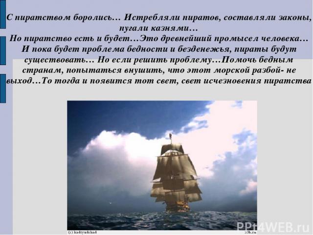 С пиратством боролись… Истребляли пиратов, составляли законы, пугали казнями… Но пиратство есть и будет…Это древнейший промысел человека…И пока будет проблема бедности и безденежья, пираты будут существовать… Но если решить проблему…Помочь бедным ст…
