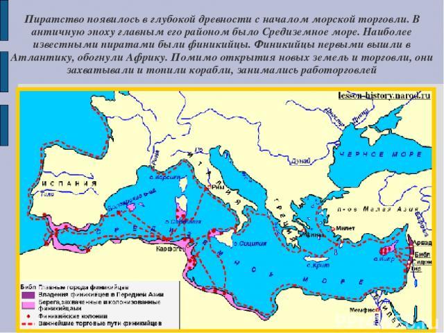 Пиратство появилось в глубокой древности с началом морской торговли. В античную эпоху главным его районом было Средиземное море. Наиболее известными пиратами были финикийцы. Финикийцы первыми вышли в Атлантику, обогнули Африку. Помимо открытия новых…