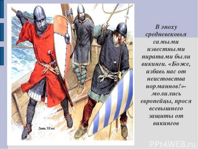 В эпоху средневековья самыми известными пиратами были викинги. «Боже, избавь нас от неистовства норманнов!»-молились европейцы, прося всевышнего защиты от викингов