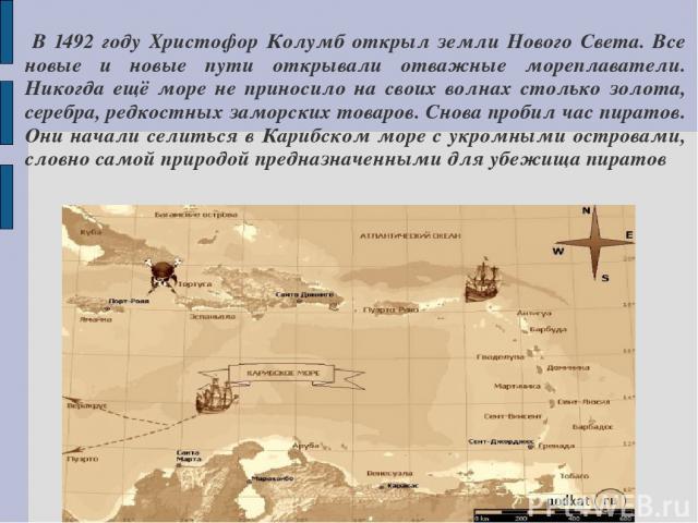 В 1492 году Христофор Колумб открыл земли Нового Света. Все новые и новые пути открывали отважные мореплаватели. Никогда ещё море не приносило на своих волнах столько золота, серебра, редкостных заморских товаров. Снова пробил час пиратов. Они начал…