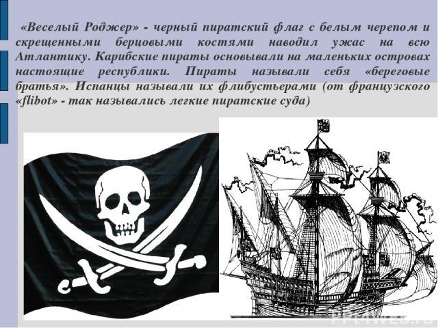 «Веселый Роджер» - черный пиратский флаг с белым черепом и скрещенными берцовыми костями наводил ужас на всю Атлантику. Карибские пираты основывали на маленьких островах настоящие республики. Пираты называли себя «береговые братья». Испанцы называли…
