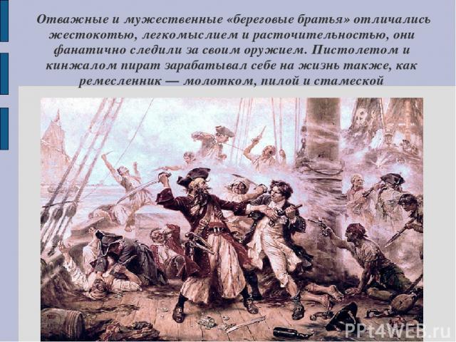 Отважные и мужественные «береговые братья» отличались жестокотью, легкомыслием и расточительностью, они фанатично следили за своим оружием. Пистолетом и кинжалом пират зарабатывал себе на жизнь также, как ремесленник — молотком, пилой и стамеской