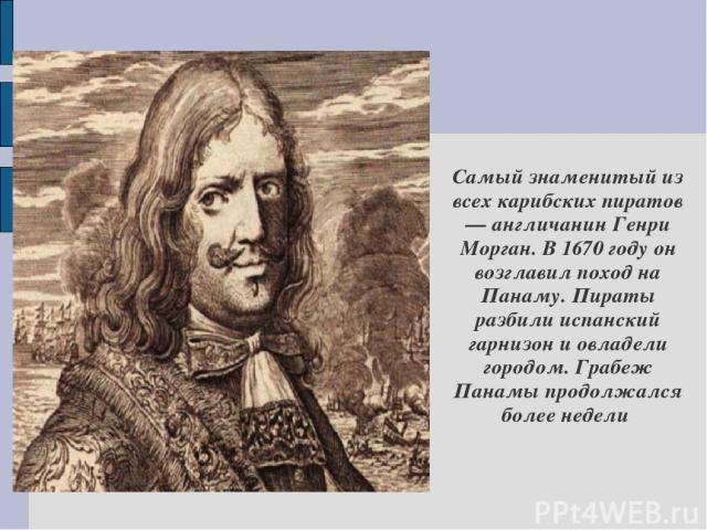 Самый знаменитый из всех карибских пиратов — англичанин Генри Морган. В 1670 году он возглавил поход на Панаму. Пираты разбили испанский гарнизон и овладели городом. Грабеж Панамы продолжался более недели