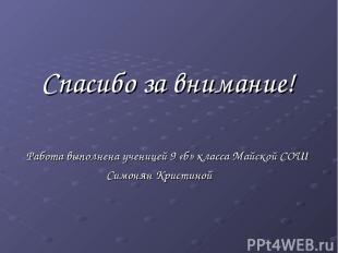 Спасибо за внимание! Работа выполнена ученицей 9 «б» класса Майской СОШ Симонян