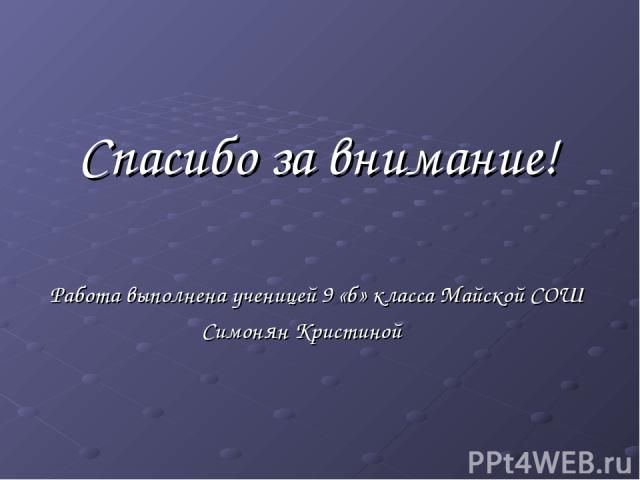 Спасибо за внимание! Работа выполнена ученицей 9 «б» класса Майской СОШ Симонян Кристиной