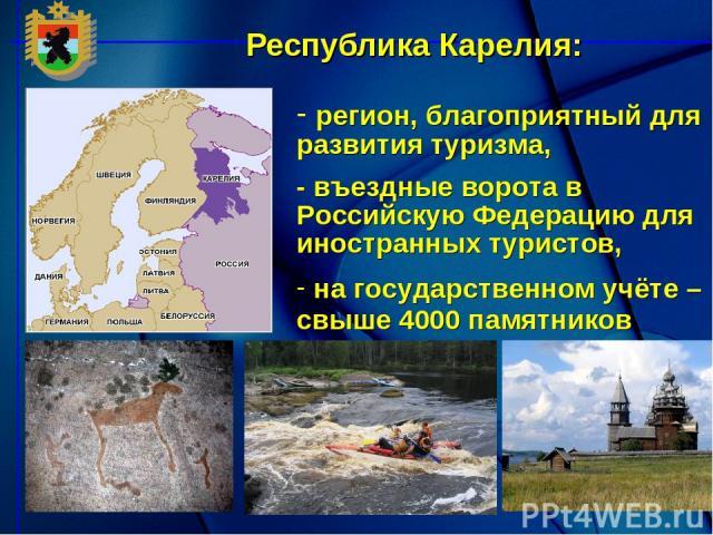 регион, благоприятный для развития туризма, - въездные ворота в Российскую Федерацию для иностранных туристов, на государственном учёте – свыше 4000 памятников Республика Карелия: