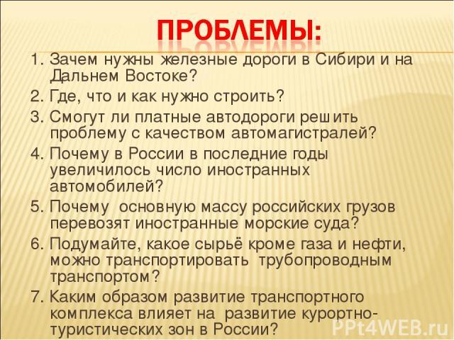 1. Зачем нужны железные дороги в Сибири и на Дальнем Востоке? 2. Где, что и как нужно строить? 3. Смогут ли платные автодороги решить проблему с качеством автомагистралей? 4. Почему в России в последние годы увеличилось число иностранных автомобилей…
