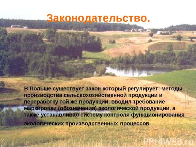 В Польше существует закон который регулирует: методы производства сельскохозяйственной продукции и переработку той же продукции, вводил требование маркировки (обозначения) экологической продукции, а также устанавливал систему контроля функционирован…
