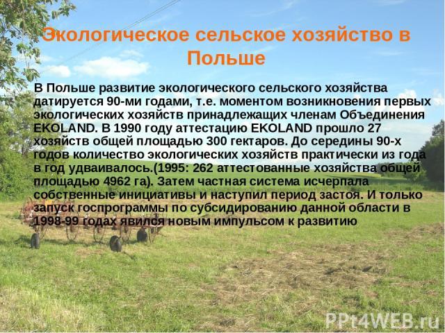 Экологическое сельское хозяйство в Польше В Польше развитие экологического сельского хозяйства датируется 90-ми годами, т.е. моментом возникновения первых экологических хозяйств принадлежащих членам Объединения EKOLAND. В 1990 году аттестацию EKOLAN…
