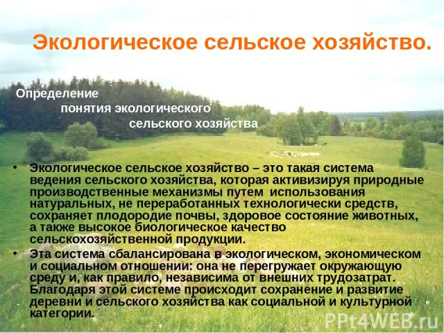 Экологическое сельское хозяйство. Определение понятия экологического сельского хозяйства Экологическое сельское хозяйство – это такая система ведения сельского хозяйства, которая активизируя природные производственные механизмы путем использования н…