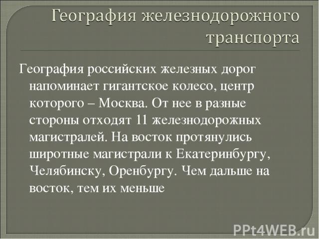 География российских железных дорог напоминает гигантское колесо, центр которого – Москва. От нее в разные стороны отходят 11 железнодорожных магистралей. На восток протянулись широтные магистрали к Екатеринбургу, Челябинску, Оренбургу. Чем дальше н…