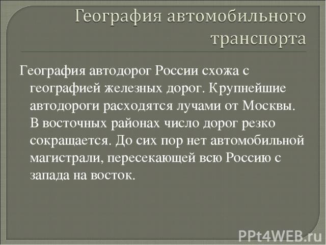 География автодорог России схожа с географией железных дорог. Крупнейшие автодороги расходятся лучами от Москвы. В восточных районах число дорог резко сокращается. До сих пор нет автомобильной магистрали, пересекающей всю Россию с запада на восток.