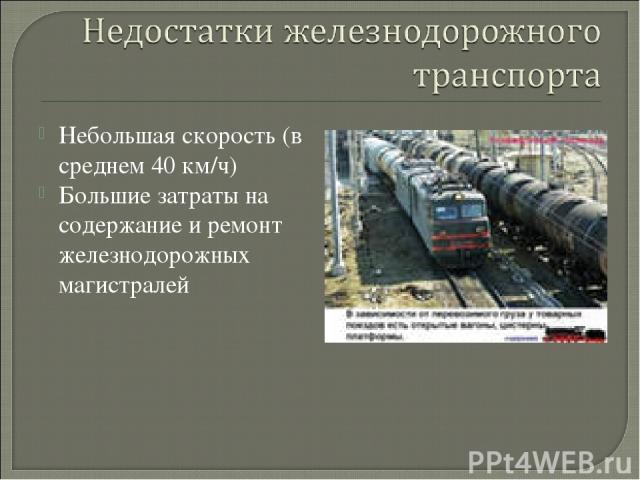 Небольшая скорость (в среднем 40 км/ч) Большие затраты на содержание и ремонт железнодорожных магистралей