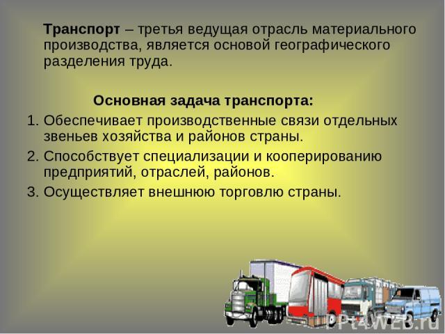 Транспорт – третья ведущая отрасль материального производства, является основой географического разделения труда. Основная задача транспорта: Обеспечивает производственные связи отдельных звеньев хозяйства и районов страны. Способствует специализаци…