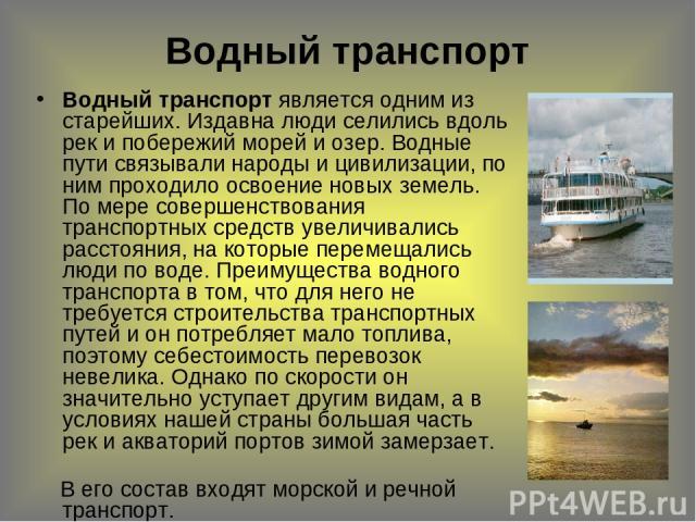 Водный транспорт Водный транспорт является одним из старейших. Издавна люди селились вдоль рек и побережий морей и озер. Водные пути связывали народы и цивилизации, по ним проходило освоение новых земель. По мере совершенствования транспортных средс…