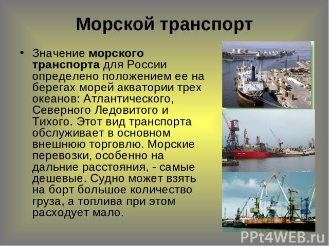 Значение морского транспорта для России определено положением ее на берегах морей акватории трех океанов: Атлантического, Северного Ледовитого и Тихого. Этот вид транспорта обслуживает в основном внешнюю торговлю. Морские перевозки, особенно на даль…