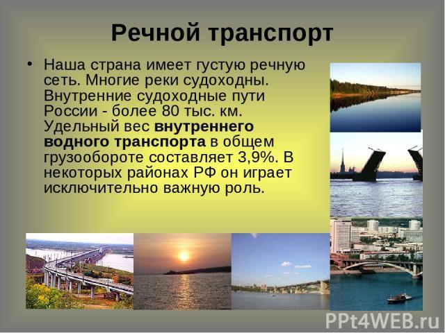 Речной транспорт Наша страна имеет густую речную сеть. Многие реки судоходны. Внутренние судоходные пути России - более 80 тыс. км. Удельный вес внутреннего водного транспорта в общем грузообороте составляет 3,9%. В некоторых районах РФ он играет ис…