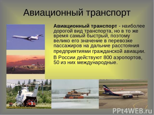 Авиационный транспорт Авиационный транспорт - наиболее дорогой вид транспорта, но в то же время самый быстрый, поэтому велико его значение в перевозке пассажиров на дальние расстояния предприятиями гражданской авиации. В России действуют 800 аэропор…