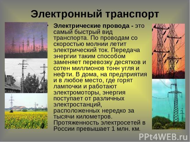 Электронный транспорт Электрические провода - это самый быстрый вид транспорта. По проводам со скоростью молнии летит электрический ток. Передача энергии таким способом заменяет перевозку десятков и сотен миллионов тонн угля и нефти. В дома, на пред…